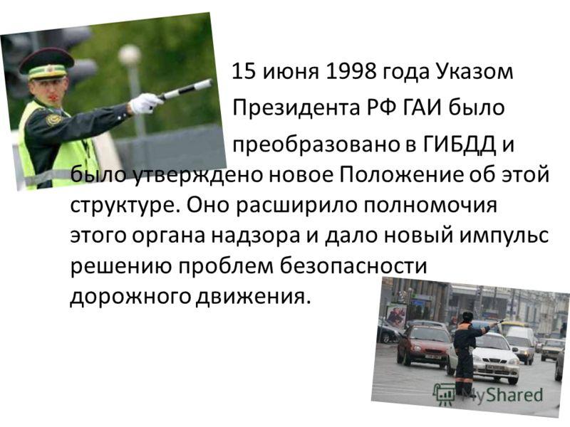 15 июня 1998 года Указом Президента РФ ГАИ было преобразовано в ГИБДД и было утверждено новое Положение об этой структуре. Оно расширило полномочия этого органа надзора и дало новый импульс решению проблем безопасности дорожного движения.
