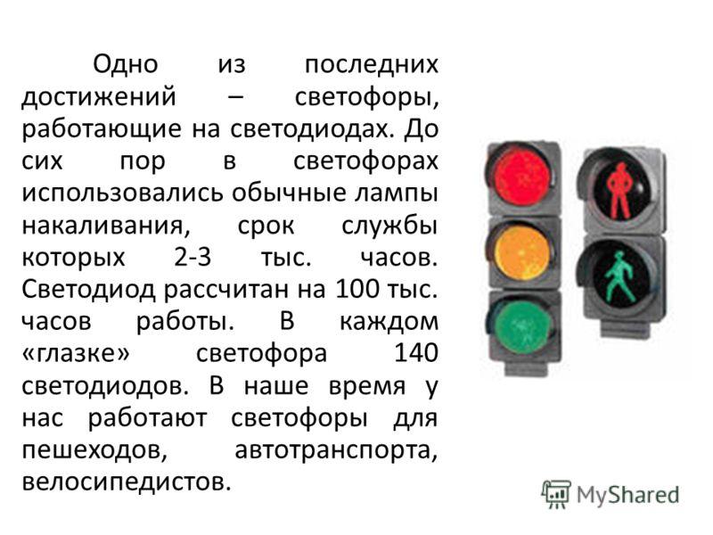 Одно из последних достижений – светофоры, работающие на светодиодах. До сих пор в светофорах использовались обычные лампы накаливания, срок службы которых 2-3 тыс. часов. Светодиод рассчитан на 100 тыс. часов работы. В каждом «глазке» светофора 140 с