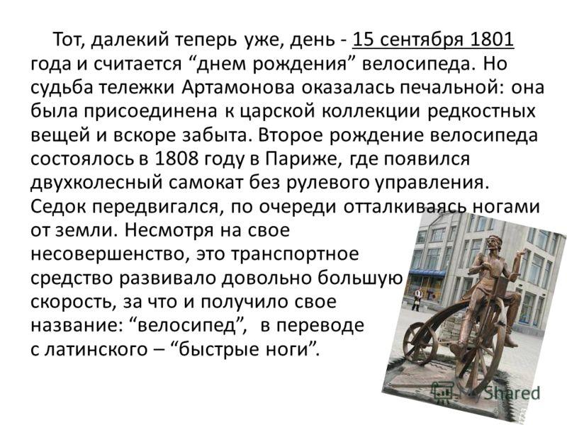 Тот, далекий теперь уже, день - 15 сентября 1801 года и считается днем рождения велосипеда. Но судьба тележки Артамонова оказалась печальной: она была присоединена к царской коллекции редкостных вещей и вскоре забыта. Второе рождение велосипеда состо