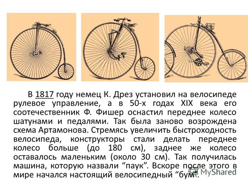 В 1817 году немец К. Дрез установил на велосипеде рулевое управление, а в 50-х годах XIX века его соотечественник Ф. Фишер оснастил переднее колесо шатунами и педалями. Так была заново возрождена схема Артамонова. Стремясь увеличить быстроходность ве