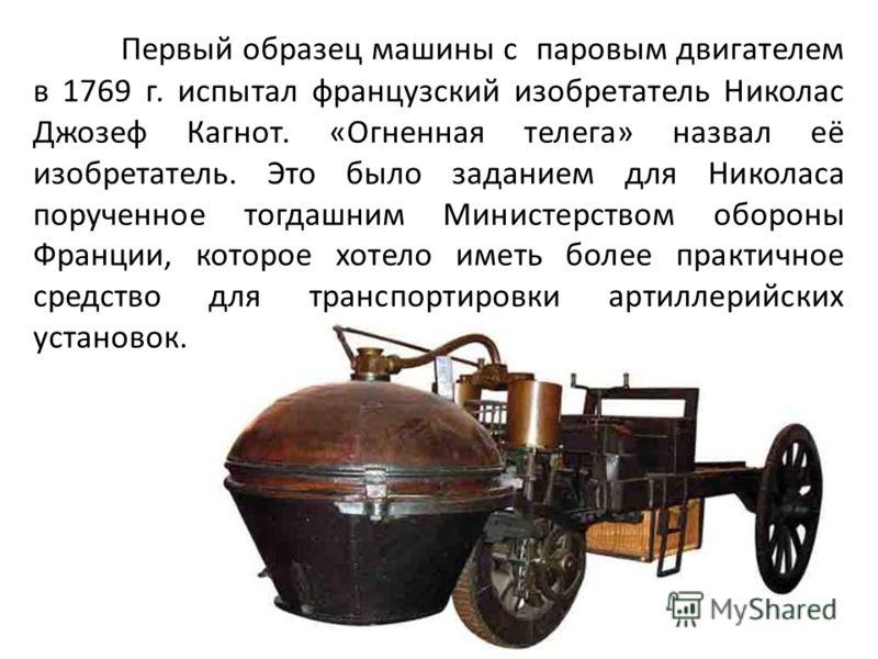Первый образец машины с паровым двигателем в 1769 г. испытал французский изобретатель Николас Джозеф Кагнот. «Огненная телега» назвал её изобретатель. Это было заданием для Николаса порученное тогдашним Министерством обороны Франции, которое хотело и