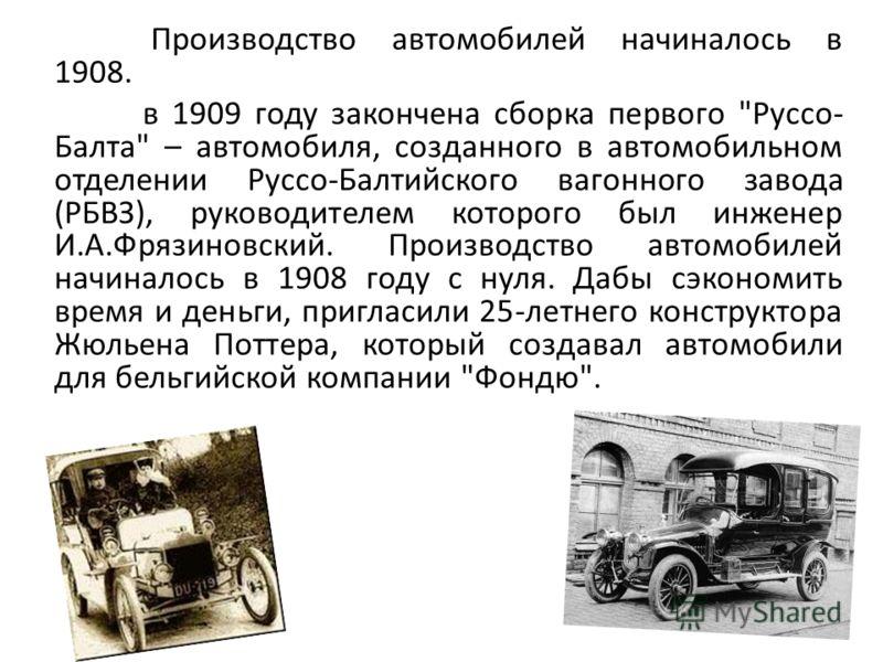 Производство автомобилей начиналось в 1908. в 1909 году закончена сборка первого