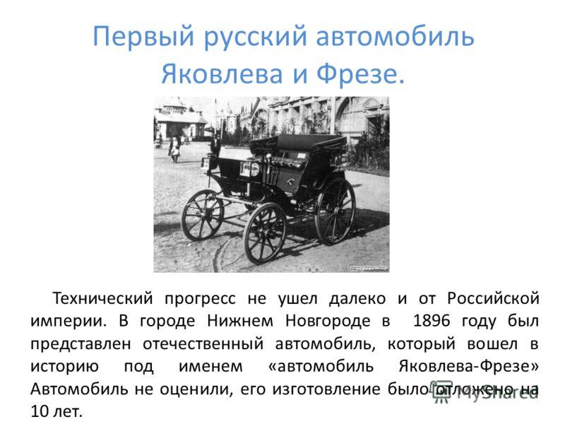 Первый русский автомобиль Яковлева и Фрезе. Технический прогресс не ушел далеко и от Российской империи. В городе Нижнем Новгороде в 1896 году был представлен отечественный автомобиль, который вошел в историю под именем «автомобиль Яковлева-Фрезе» Ав