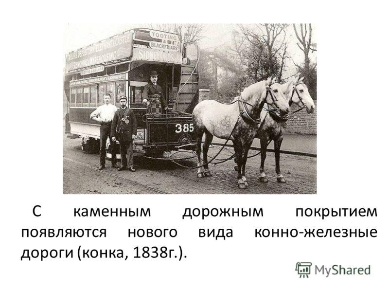 С каменным дорожным покрытием появляются нового вида конно-железные дороги (конка, 1838г.).