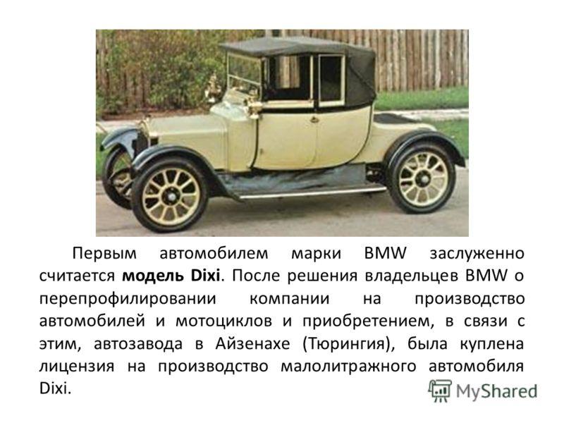 Первым автомобилем марки BMW заслуженно считается модель Dixi. После решения владельцев BMW о перепрофилировании компании на производство автомобилей и мотоциклов и приобретением, в связи с этим, автозавода в Айзенахе (Тюрингия), была куплена лицензи