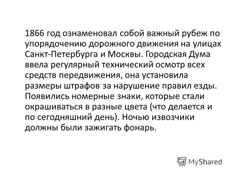 1866 год ознаменовал собой важный рубеж по упорядочению дорожного движения на улицах Санкт-Петербурга и Москвы. Городская Дума ввела регулярный технический осмотр всех средств передвижения, она установила размеры штрафов за нарушение правил езды. Поя