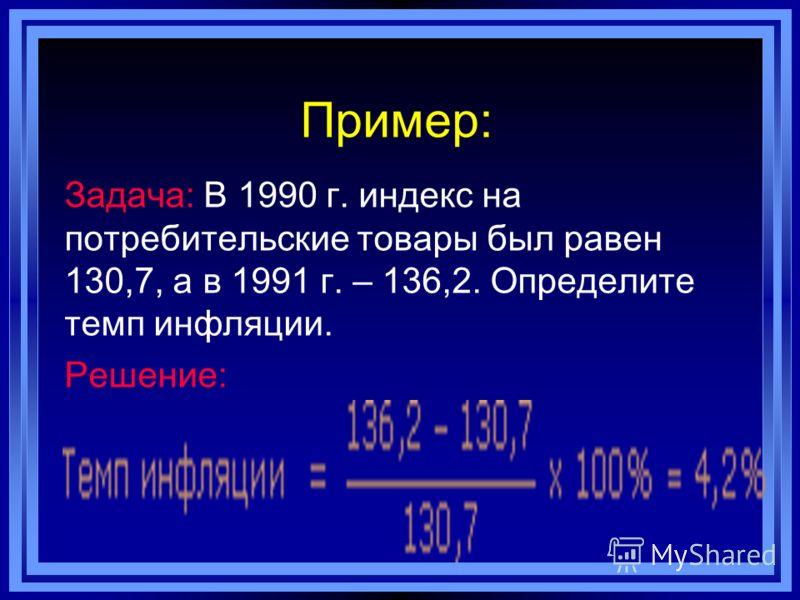 Пример: Задача: В 1990 г. индекс на потребительские товары был равен 130,7, а в 1991 г. – 136,2. Определите темп инфляции. Решение:
