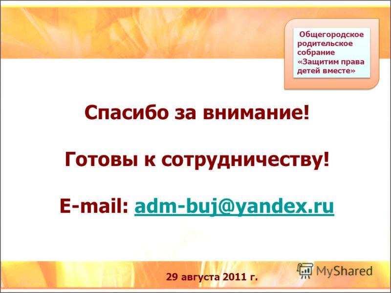 29 августа 2011 г. Спасибо за внимание! Готовы к сотрудничеству! E-mail: adm-buj@yandex.ruadm-buj@yandex.ru Общегородское родительское собрание «Защитим права детей вместе»