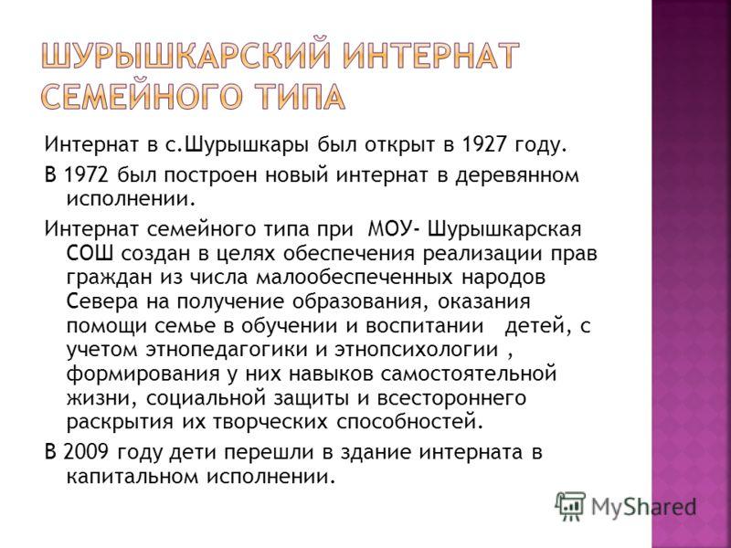 Интернат в с.Шурышкары был открыт в 1927 году. В 1972 был построен новый интернат в деревянном исполнении. Интернат семейного типа при МОУ- Шурышкарская СОШ создан в целях обеспечения реализации прав граждан из числа малообеспеченных народов Севера н
