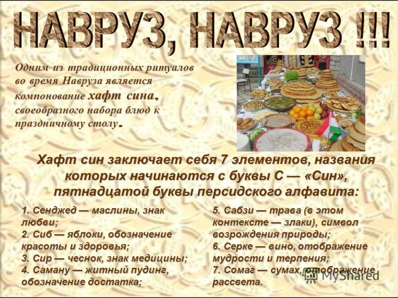 Одним из традиционных ритуалов во время Навруза является компонование хафт сина, своеобразного набора блюд к праздничному столу. 1. Сенджед маслины, знак любви; 2. Сиб яблоки, обозначение красоты и здоровья; 3. Сир чеснок, знак медицины; 4. Саману жи