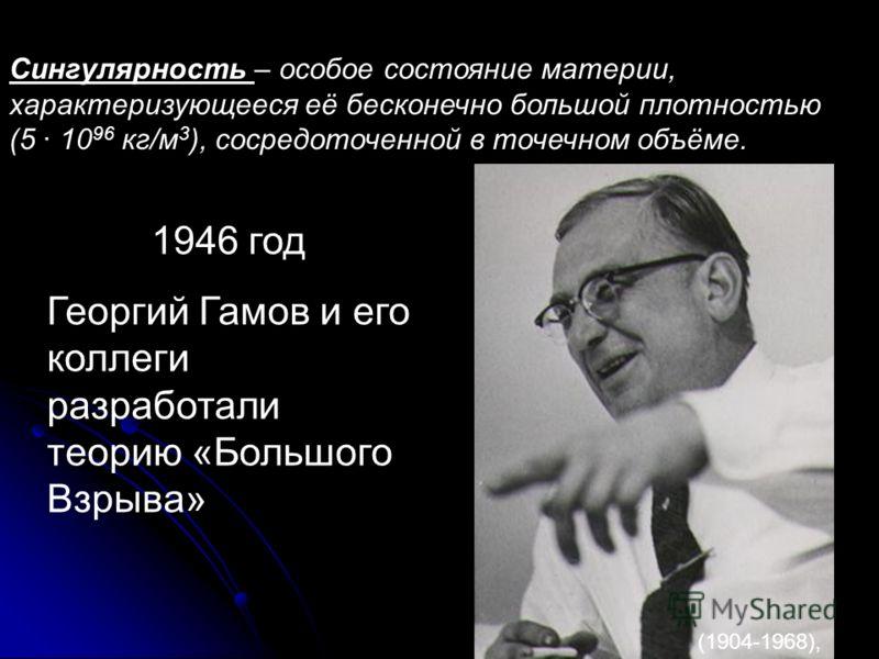Теория «Большого Взрыва» Сингулярность – особое состояние материи, характеризующееся её бесконечно большой плотностью (5 · 10 96 кг/м 3 ), сосредоточенной в точечном объёме. 1946 год Георгий Гамов и его коллеги разработали теорию «Большого Взрыва» (1