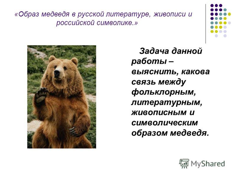 «Образ медведя в русской литературе, живописи и российской символике.» Задача данной работы – выяснить, какова связь между фольклорным, литературным, живописным и символическим образом медведя.