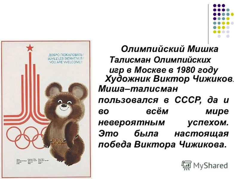 Олимпийский Мишка Талисман Олимпийских игр в Москве в 1980 году Художник Виктор Чижиков. Миша–талисман пользовался в СССР, да и во всём мире невероятным успехом. Это была настоящая победа Виктора Чижикова.