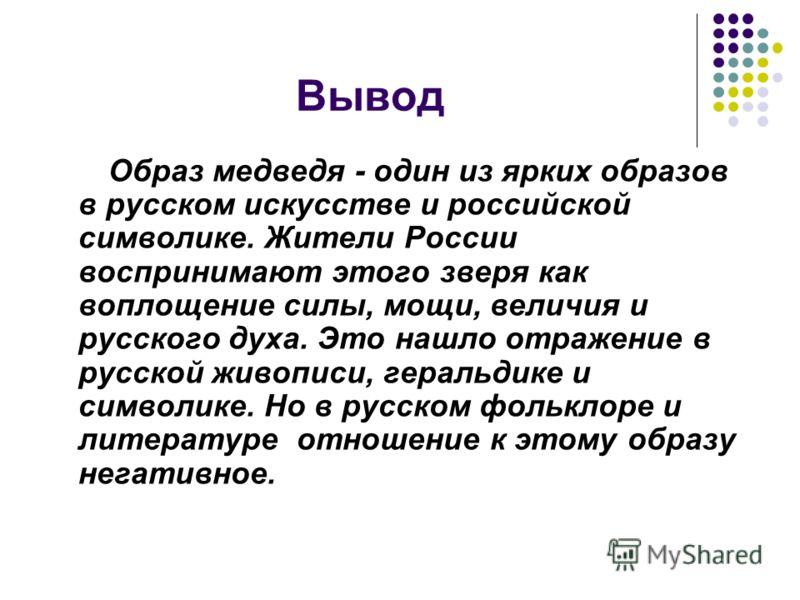Вывод Образ медведя - один из ярких образов в русском искусстве и российской символике. Жители России воспринимают этого зверя как воплощение силы, мощи, величия и русского духа. Это нашло отражение в русской живописи, геральдике и символике. Но в ру