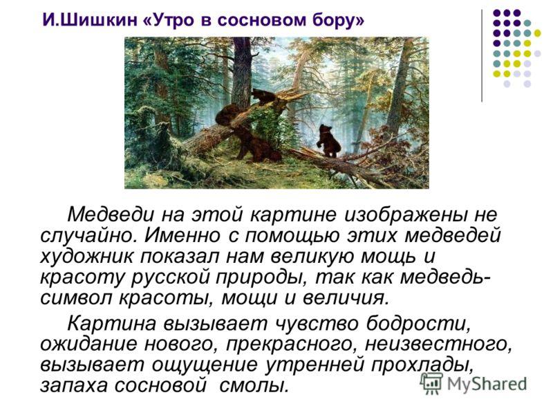 И.Шишкин «Утро в сосновом бору» Медведи на этой картине изображены не случайно. Именно с помощью этих медведей художник показал нам великую мощь и красоту русской природы, так как медведь- символ красоты, мощи и величия. Картина вызывает чувство бодр