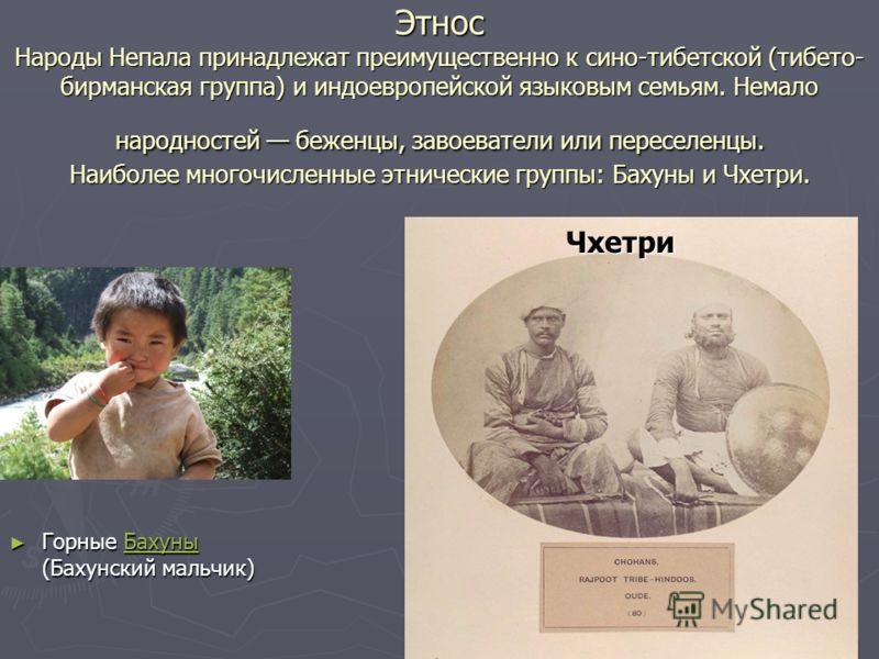 Этнос Народы Непала принадлежат преимущественно к сино-тибетской (тибето- бирманская группа) и индоевропейской языковым семьям. Немало народностей беженцы, завоеватели или переселенцы. Наиболее многочисленные этнические группы: Бахуны и Чхетри. Горны