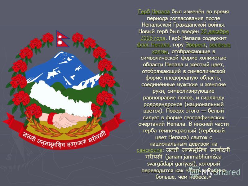 ГербГерб Непала был изменён во время периода согласования после Непальской Гражданской войны. Новый герб был введён 30 декабря 2006 года. Герб Непала содержит флаг Непала, гору Эверест, зелёные холмы, отображающие в символической форме холмистые обла