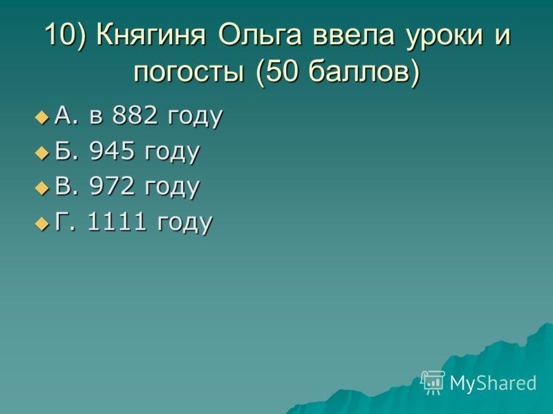 10) Княгиня Ольга ввела уроки и погосты (50 баллов) А. в 882 году А. в 882 году Б. 945 году Б. 945 году В. 972 году В. 972 году Г. 1111 году Г. 1111 году