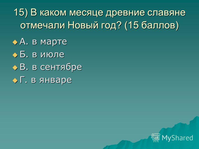 15) В каком месяце древние славяне отмечали Новый год? (15 баллов) А. в марте А. в марте Б. в июле Б. в июле В. в сентябре В. в сентябре Г. в январе Г. в январе