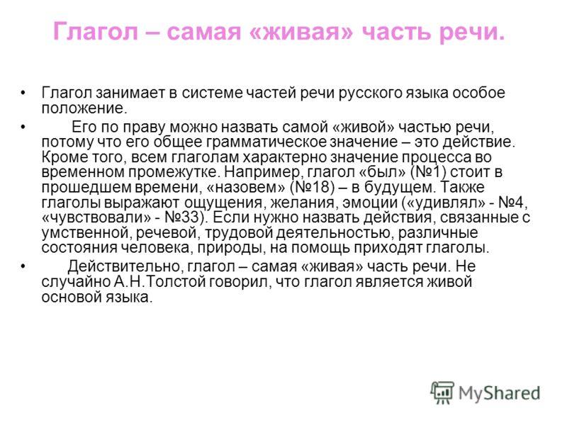 Глагол – самая «живая» часть речи. Глагол занимает в системе частей речи русского языка особое положение. Его по праву можно назвать самой «живой» частью речи, потому что его общее грамматическое значение – это действие. Кроме того, всем глаголам хар