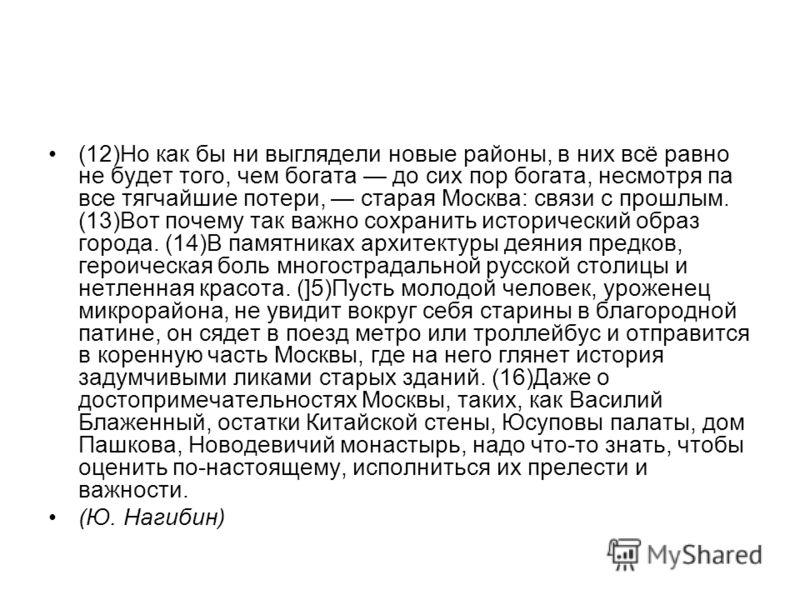 (12)Но как бы ни выглядели новые районы, в них всё равно не будет того, чем богата до сих пор богата, несмотря па все тягчайшие потери, старая Москва: связи с прошлым. (13)Вот почему так важно сохранить исторический образ города. (14)В памятниках а