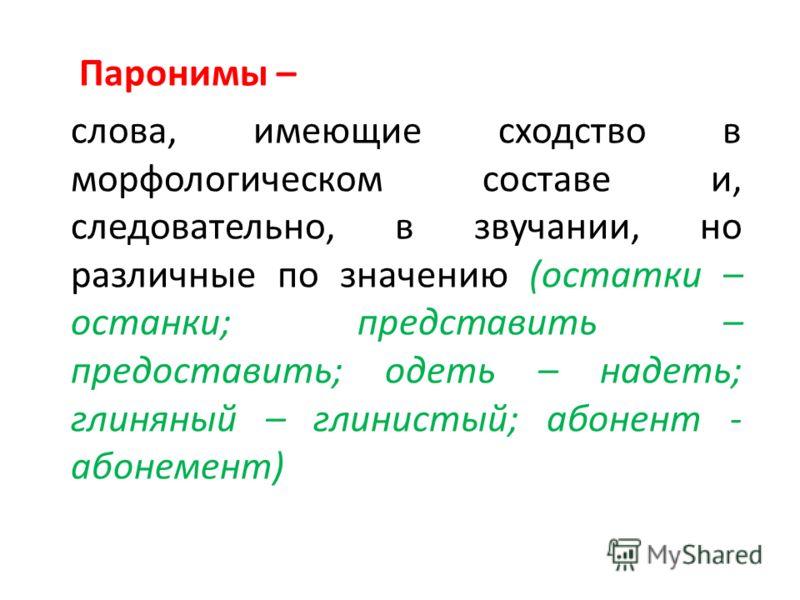 Паронимы – слова, имеющие сходство в морфологическом составе и, следовательно, в звучании, но различные по значению (остатки – останки; представить – предоставить; одеть – надеть; глиняный – глинистый; абонент - абонемент)