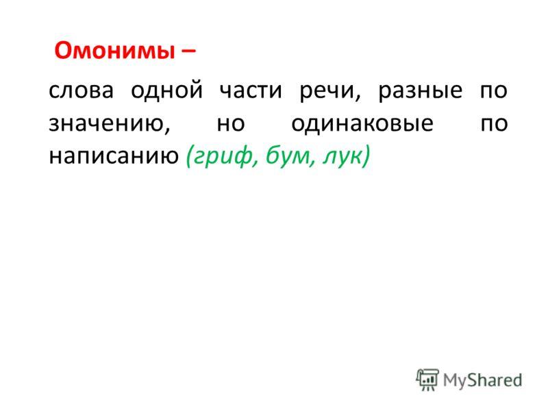 Омонимы – слова одной части речи, разные по значению, но одинаковые по написанию (гриф, бум, лук)