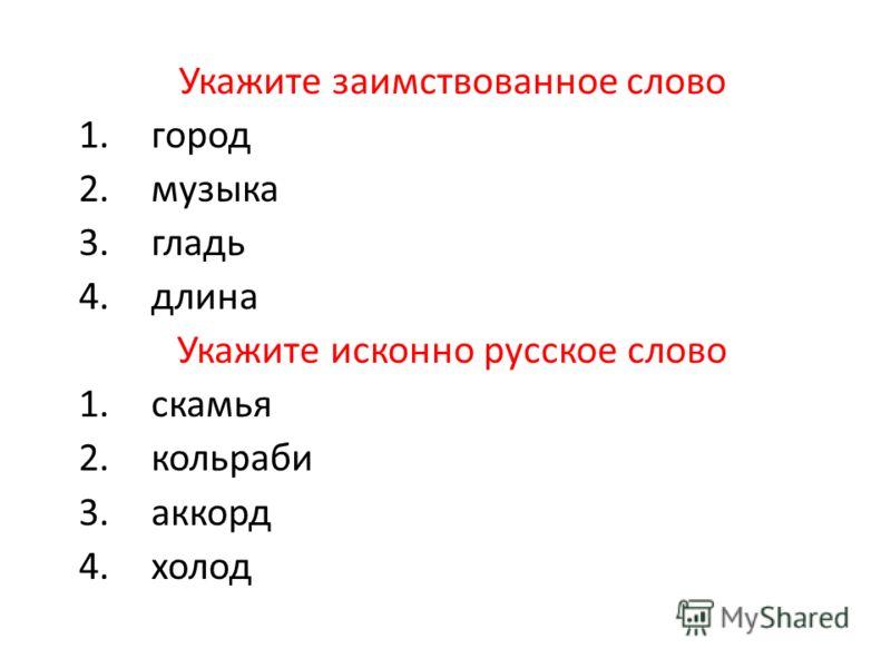 Укажите заимствованное слово 1.город 2.музыка 3.гладь 4.длина Укажите исконно русское слово 1.скамья 2.кольраби 3.аккорд 4.холод