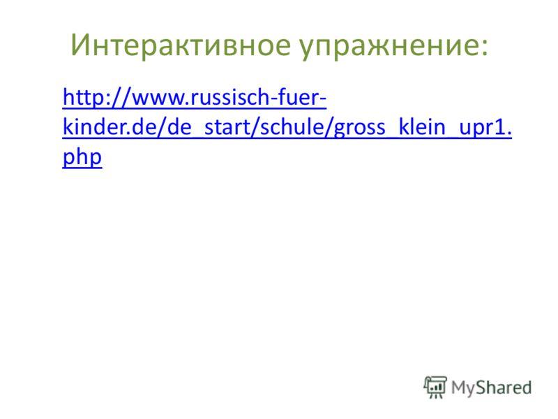 Интерактивное упражнение: http://www.russisch-fuer- kinder.de/de_start/schule/gross_klein_upr1. php