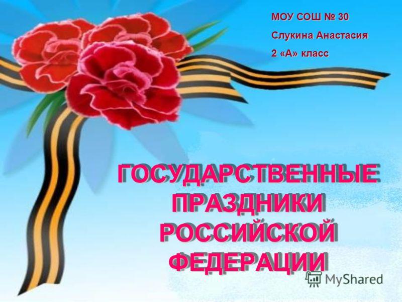 ГОСУДАРСТВЕННЫЕ ПРАЗДНИКИ РОССИЙСКОЙ ФЕДЕРАЦИИ МОУ СОШ 30 Слукина Анастасия 2 «А» класс