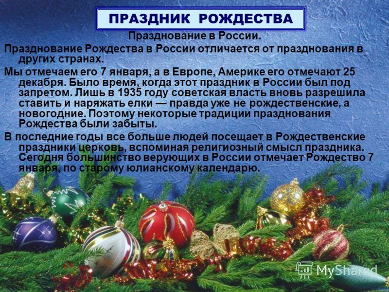 ПРАЗДНИК РОЖДЕСТВА Празднование в России. Празднование Рождества в России отличается от празднования в других странах. Мы отмечаем его 7 января, а в Европе, Америке его отмечают 25 декабря. Было время, когда этот праздник в России был под запретом. Л