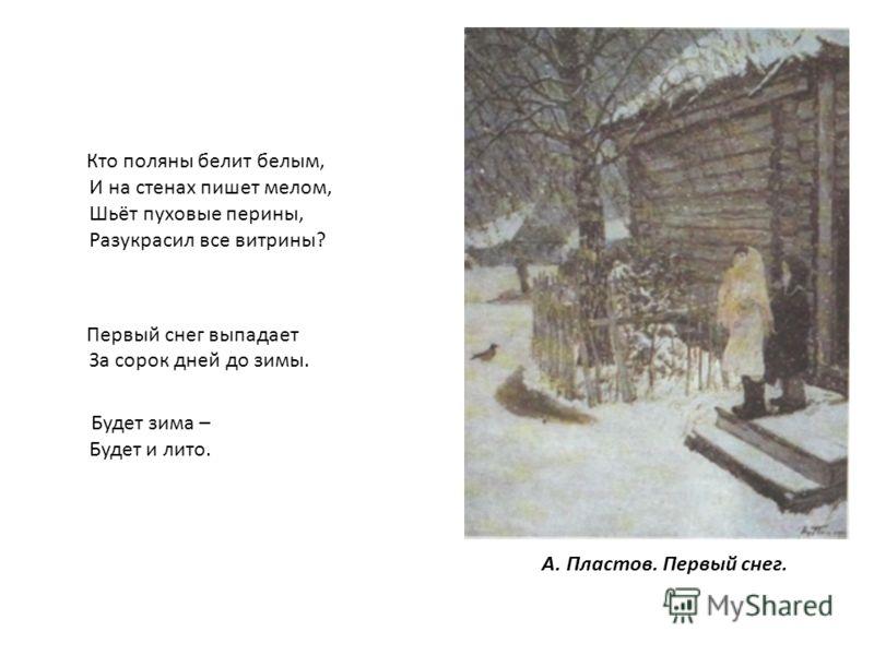 Кто поляны белит белым, И на стенах пишет мелом, Шьёт пуховые перины, Разукрасил все витрины? Первый снег выпадает За сорок дней до зимы. Будет зима – Будет и лито. А. Пластов. Первый снег.