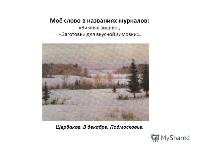 Моё слово в названиях журналов: «Зимняя вишня», «Заготовки для вкусной зимовки». Щербаков. В декабре. Подмосковье.