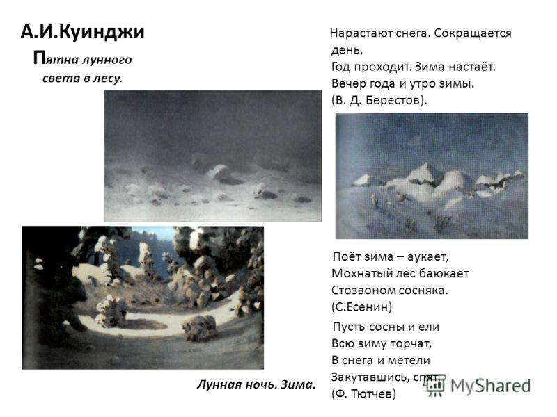 А.И.Куинджи П ятна лунного света в лесу. Лунная ночь. Зима. Нарастают снега. Сокращается день. Год проходит. Зима настаёт. Вечер года и утро зимы. (В. Д. Берестов). Поёт зима – аукает, Мохнатый лес баюкает Стозвоном сосняка. (С.Есенин) Пусть сосны и