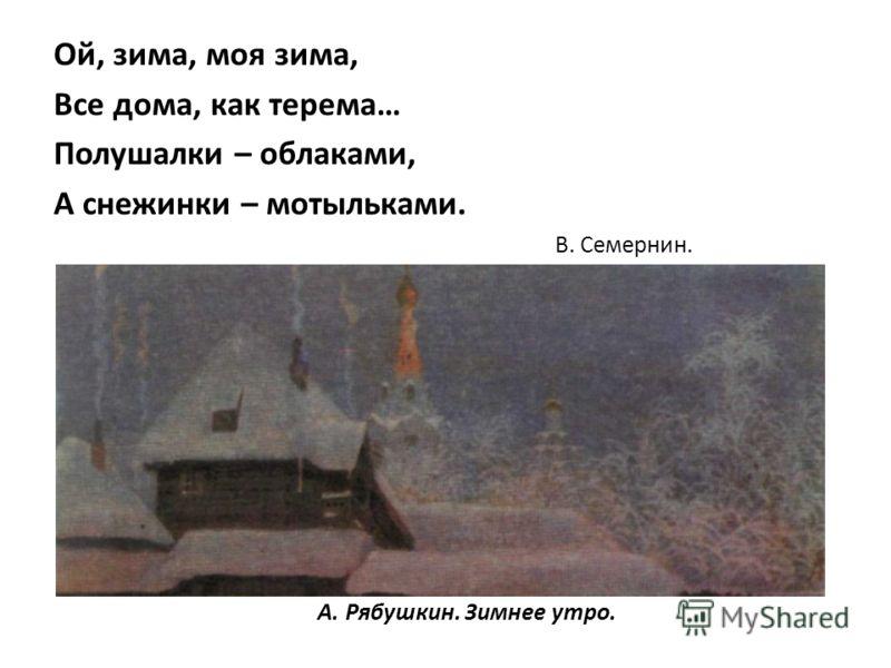 А. Рябушкин. Зимнее утро. Ой, зима, моя зима, Все дома, как терема… Полушалки – облаками, А снежинки – мотыльками. В. Семернин.
