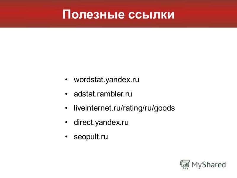 Полезные ссылки wordstat.yandex.ru adstat.rambler.ru liveinternet.ru/rating/ru/goods direct.yandex.ru seopult.ru