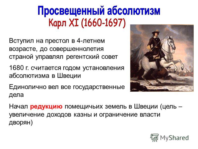 Вступил на престол в 4-летнем возрасте, до совершеннолетия страной управлял регентский совет 1680 г. считается годом установления абсолютизма в Швеции Единолично вел все государственные дела Начал редукцию помещичьих земель в Швеции (цель – увеличени
