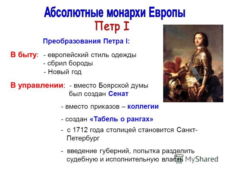 Преобразования Петра I: В быту : - европейский стиль одежды - сбрил бороды - Новый год В управлении : - вместо Боярской думы был создан Сенат - вместо приказов – коллегии - создан «Табель о рангах» - с 1712 года столицей становится Санкт- Петербург -