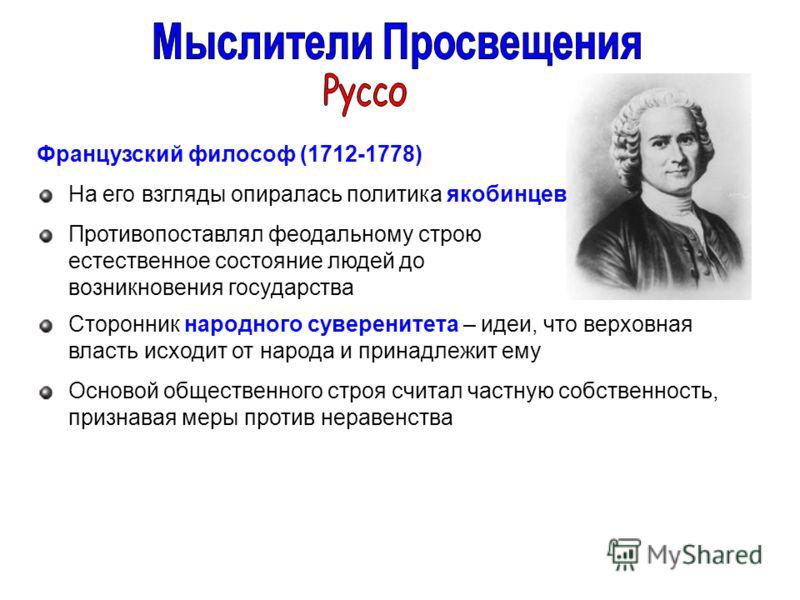 Французский философ (1712-1778) На его взгляды опиралась политика якобинцев Противопоставлял феодальному строю естественное состояние людей до возникновения государства Сторонник народного суверенитета – идеи, что верховная власть исходит от народа и