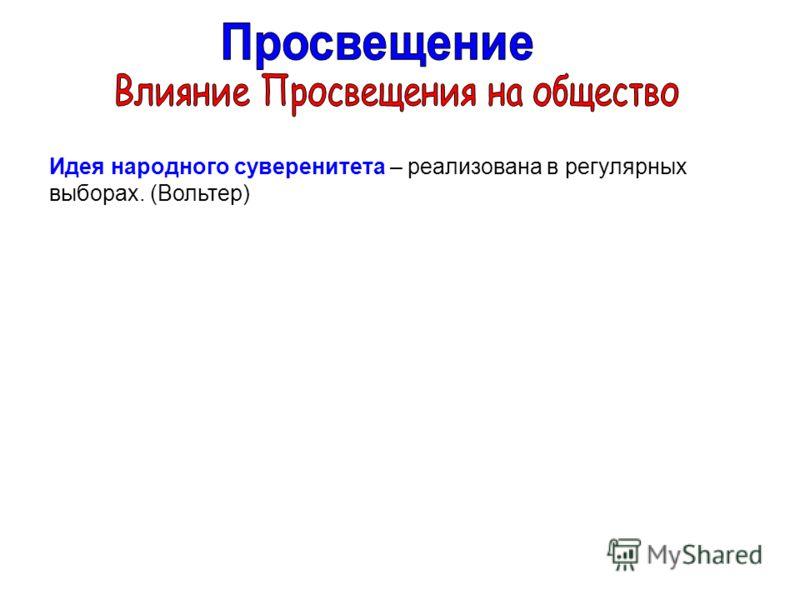 Идея народного суверенитета – реализована в регулярных выборах. (Вольтер)
