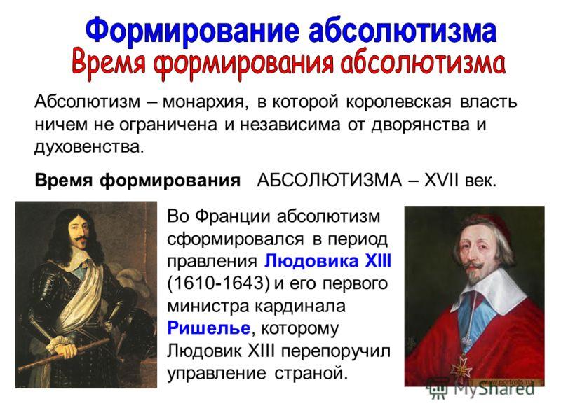 Абсолютизм – монархия, в которой королевская власть ничем не ограничена и независима от дворянства и духовенства. Время формирования АБСОЛЮТИЗМА – XVII век. Во Франции абсолютизм сформировался в период правления Людовика XIII (1610-1643) и его первог