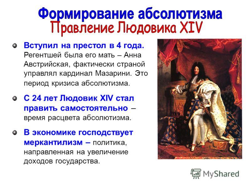 Вступил на престол в 4 года. Регентшей была его мать – Анна Австрийская, фактически страной управлял кардинал Мазарини. Это период кризиса абсолютизма. С 24 лет Людовик XIV стал править самостоятельно – время расцвета абсолютизма. В экономике господс