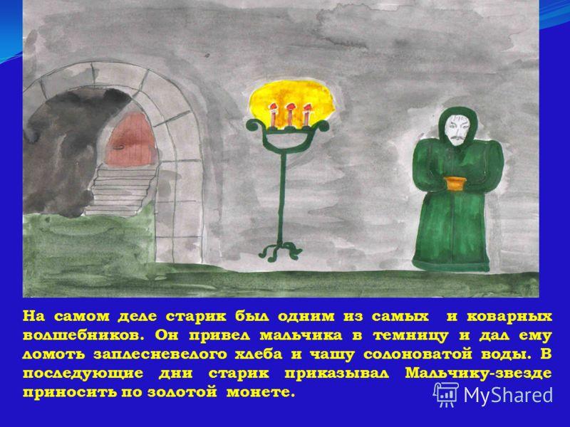 На самом деле старик был одним из самых и коварных волшебников. Он привел мальчика в темницу и дал ему ломоть заплесневелого хлеба и чашу солоноватой воды. В последующие дни старик приказывал Мальчику-звезде приносить по золотой монете.