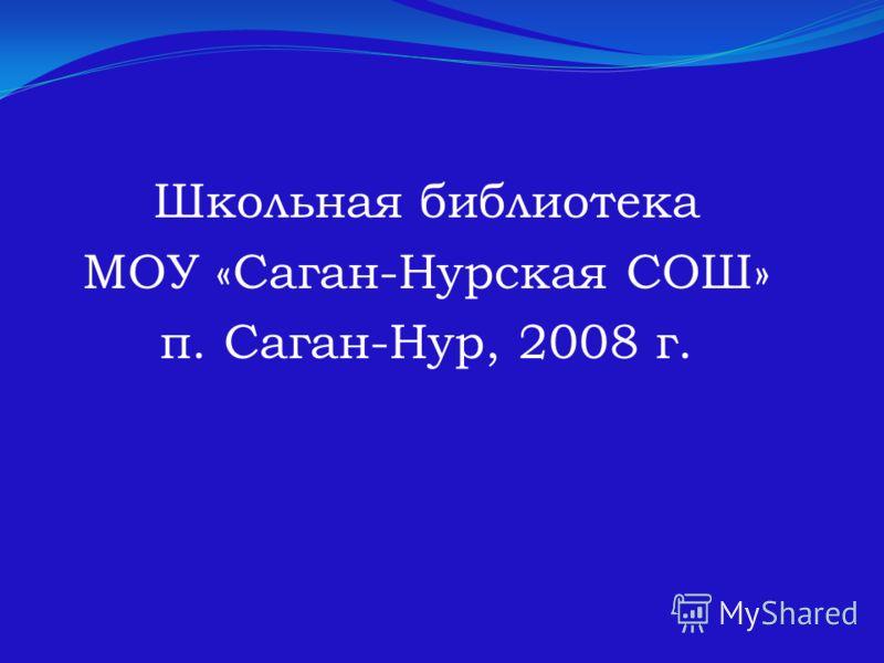 Школьная библиотека МОУ «Саган-Нурская СОШ» п. Саган-Нур, 2008 г.