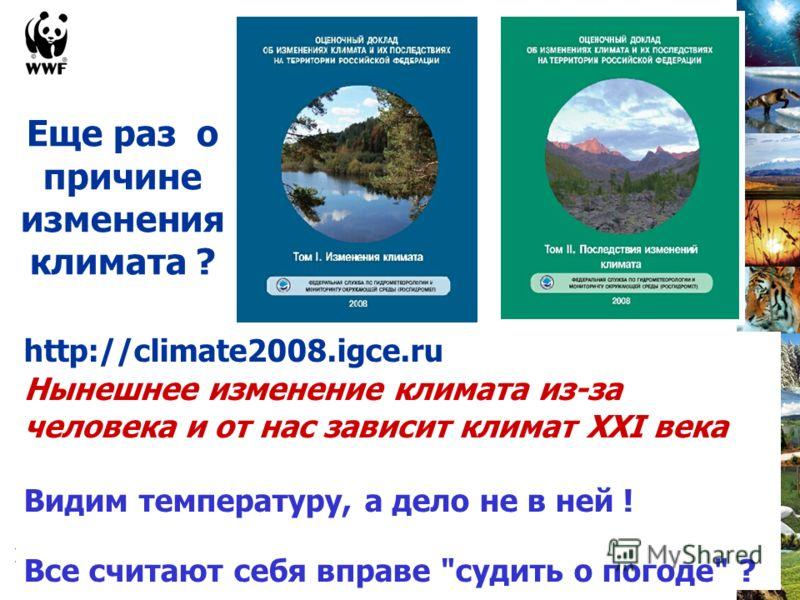 http://climate2008.igce.ru Нынешнее изменение климата из-за человека и от нас зависит климат XXI века Видим температуру, а дело не в ней ! Все считают себя вправе судить о погоде ? Еще раз о причине изменения климата ?