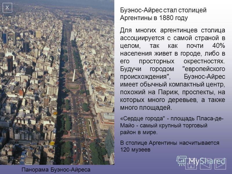 Буэнос-Айрес стал столицей Аргентины в 1880 году Для многих аргентинцев столица ассоциируется с самой страной в целом, так как почти 40% населения живет в городе, либо в его просторных окрестностях. Будучи городом