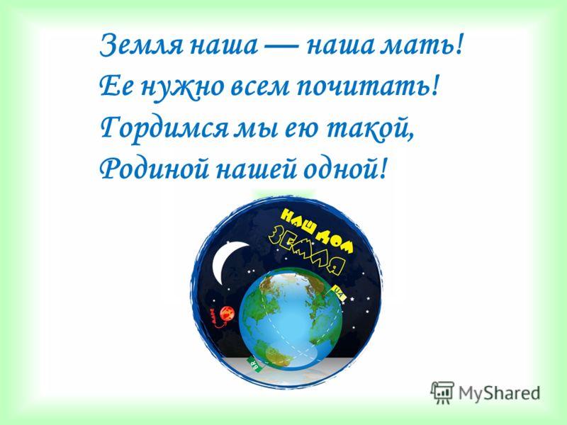 Земля наша наша мать! Ее нужно всем почитать! Гордимся мы ею такой, Родиной нашей одной!