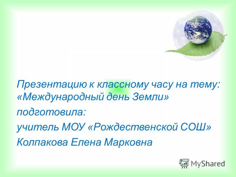 Презентацию к классному часу на тему: «Международный день Земли» подготовила: учитель МОУ «Рождественской СОШ» Колпакова Елена Марковна