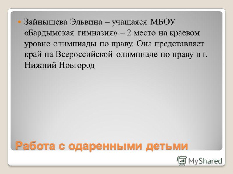 Работа с одаренными детьми Зайнышева Эльвина – учащаяся МБОУ «Бардымская гимназия» – 2 место на краевом уровне олимпиады по праву. Она представляет край на Всероссийской олимпиаде по праву в г. Нижний Новгород