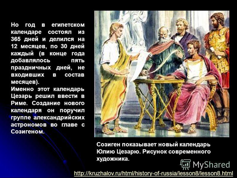 Но год в египетском календаре состоял из 365 дней и делился на 12 месяцев, по 30 дней каждый (в конце года добавлялось пять праздничных дней, не входивших в состав месяцев). Именно этот календарь Цезарь решил ввести в Риме. Создание нового календаря